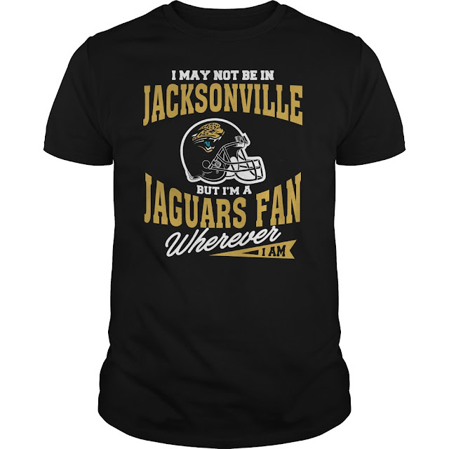 I May Not Be In Jacksonville But I'm A Jaguars Fan Wherever I Am Shirt