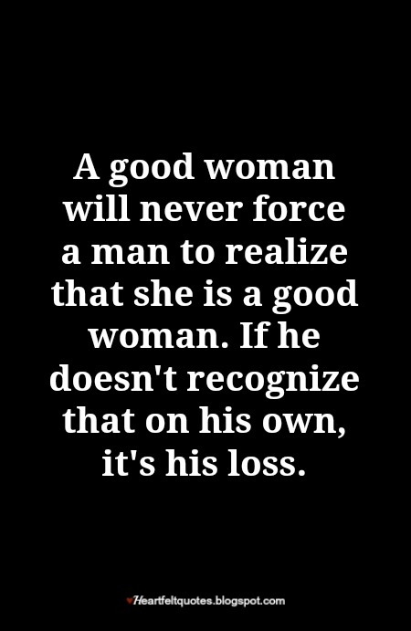 A good woman will never force a man to realize that she is a good