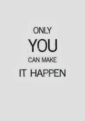 Only you can make it happen   More Than Sayings