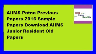 AIIMS Patna Previous Papers 2016 Sample Papers Download AIIMS Junior Resident Old Papers