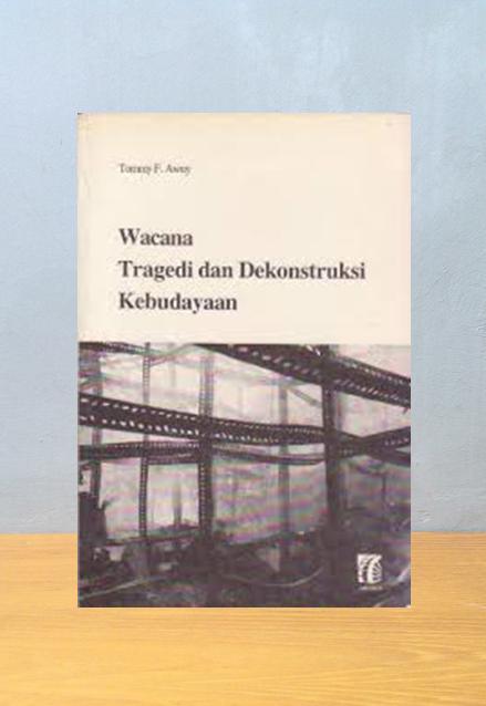 WACANA TRAGEDI DAN DEKONSTRUKSI KEBUDAYAAN, Tommy  F.  Awuy
