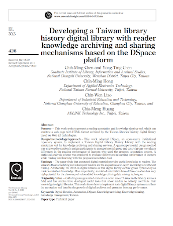 The current issue and full text archive of this journal is available at www.emeraldinsight.com/0264-0473.htm EL Developi Tai library eveloping a Taiwan libra 30,3 oe . histor y digital library with reader knowledge ar chiving and sharing 126 hani based on the DS — mecnanisms based on e pace Received May 2010 Revised September 2010 platform Accepted September 2010 ﹒ ﹒ or Chih-Ming Chen and Yong-Ting Chen Graduate Institute of Library, Information and Archival Studies, National Chengchi University, Wenshan District, Taipei City, Taiwan Chin-Ming Hong Department of Applied Electronics Techn ogy, National Taiwan Normal University, Taipei, Taiwan Chin-Wen Liao Department of Industrial Education and Techn ogy, National Changhua University of Education, Changhua City, Taiwan, and Chia-Meng Huang ADLINK Techn ogy Inc., Taipei, Taiwan Abstract Purpose — This work seeks to present a reading annotation and knowledge sharing to , which can annotate a web page with HTML format archived by the Taiwan libraries' history digital library based on Web 20 techn ogies. Design/method ogy/approach — This work adopted DSpace, an open-source institutional repository system, to implement a Taiwan Digital Library History Library with the reading annotation to for knowledge archiving and sharing services. A quasi-experimental design method was employed to randomly assign participants to an experimental group and contr group to evaluate differences in the reading performance of learners who used the proposed annotation system. A statistical analysis scheme was employed to evaluate differences in learning performance of learners while reading and learning with the proposed annotation to . Findings — The paper finds that annotated digital material provides useful knowledge to readers. The values to those annotating and subsequent readers are the acquisition of in-depth knowledge and efficient reading. Additionally, the effect on digital libraries is that digital library content grows dynamically as readers contribute knowledge. More importantly, annotated information from different readers has very high potential for the discovery of value-added knowledge utilizing data mining techniques. Originality/value — C lecting user-generated content is a novel research issue in the library sciences field, and few studies have developed useful to that allow readers to actively contribute their knowledge to digital libraries. This work shows how to implement such digital library systems and how The Electronic Library the annotation to benefits the growth of digital archives and promotes leaning performance. m Keywords Digital libraries, Annotation, DSpace, Knowledge archiving, Knowledge sharing, Bars Gro Publstin Limited Knowledge management, Taiwan DOLiiiuwusueuauai Paper type Technical paper