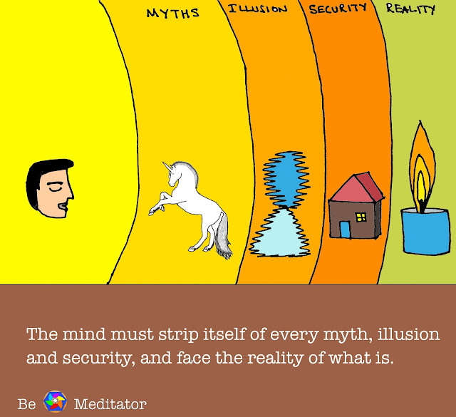 The mind must strip itself of every myth, illusion and security, and face the reality of what is