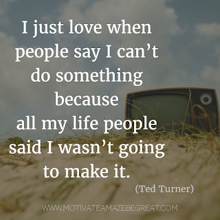"Featured image of the article ""37 Inspirational Quotes About Life"": 31. ""I just love when people say I can't do something because all my life people said I wasn't going to make it."" - Ted Turner"