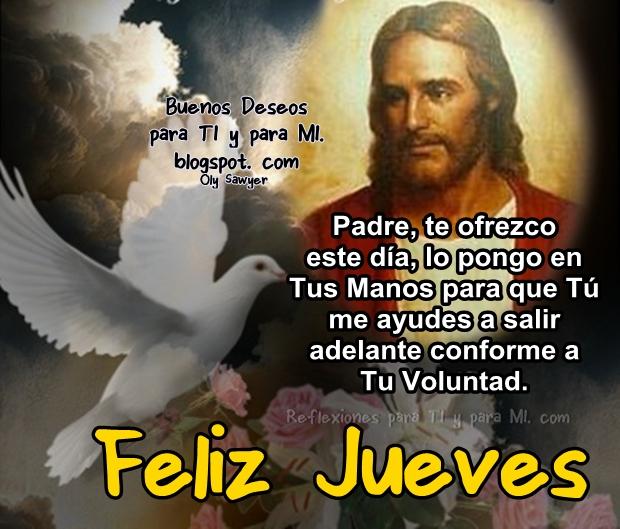 Padre, te ofrezco este día,  lo pongo en Tus Manos para que Tú me ayudes a salir adelante conforme a Tu Voluntad.  FELIZ JUEVES !