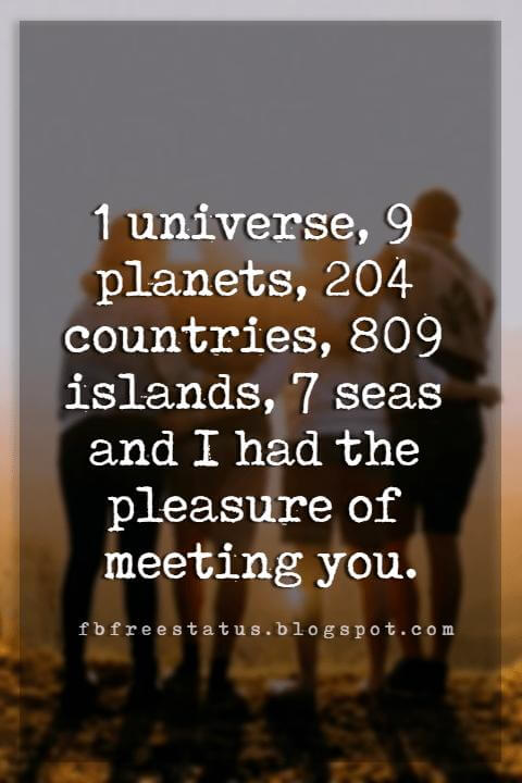 quotes on friendship and love, 1 universe, 9 planets, 204 countries, 809 islands, 7 seas and I had the pleasure of meeting you.