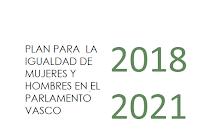 http://www.legebiltzarra.eus/portal/documents/16182/1697009/PLAN+PARA+LA+IGUALDAD+DE+MUJERES+Y+HOMBRES+DEL+PARLAMENTO+VASCO.pdf/6ed06975-cd5d-42f6-a7be-a2feabcdabd8