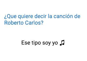 Ese Tipo soy Yo Roberto Carlos significado de la canción..