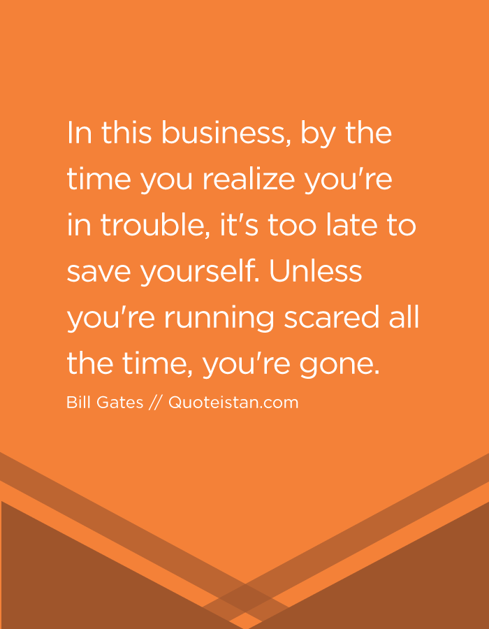 In this business, by the time you realize you're in trouble, it's too late to save yourself. Unless you're running scared all the time, you're gone. Bill Gates