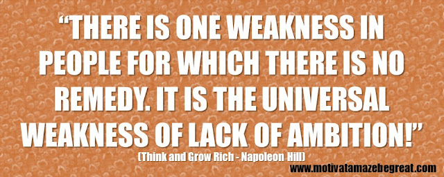 "56 Best Think And Grow Rich Quotes by Napoleon Hill: ""There is one weakness in people for which there is no remedy. It is the universal weakness of lack of ambition!"""