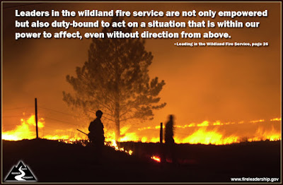 Leaders in the wildland fire service are not only empowered but also duty-bound to act on a situation that is within our power to affect, even without direction from above. –Leading in the Wildland Fire Service, page 26