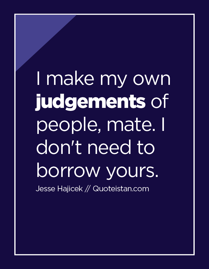 I make my own judgements of people, mate. I don't need to borrow yours.
