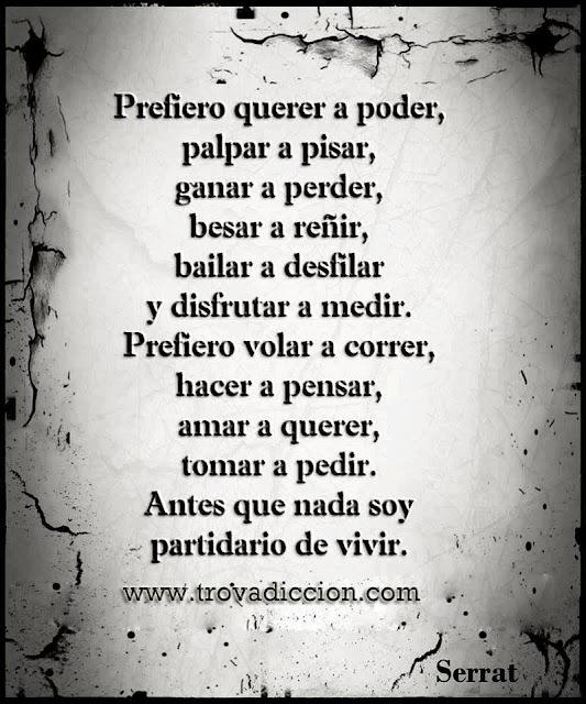 """Frases de la canción """"Cada loco con su tema de Joan Manuel SerratPrefiero querer a poder, palpar a pisar, ganar a perder, besar a reñir, bailar a desfilar y disfrutar a medir.-"""