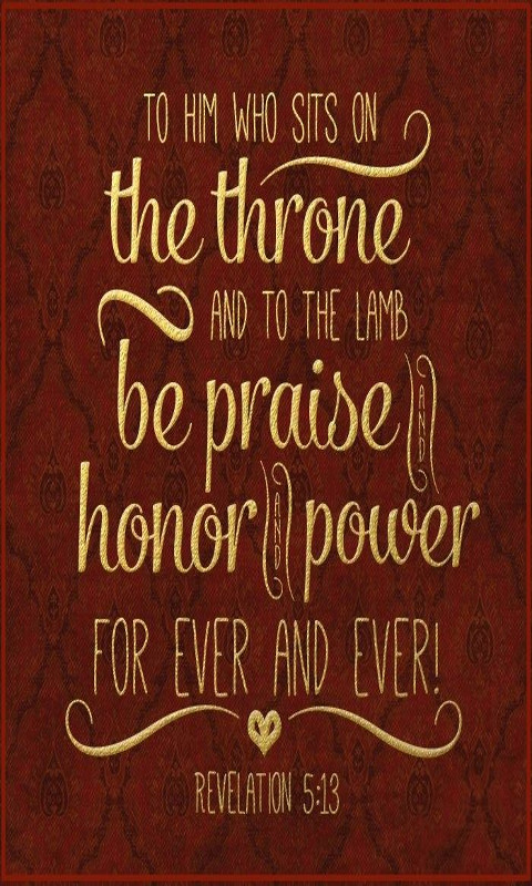 """Then I heard every creature in heaven and on earth and under the earth and on the sea, and all that is in them, saying: """"To him who sits on the throne and to the Lamb be praise and honor and glory and power, for ever and ever!"""""""