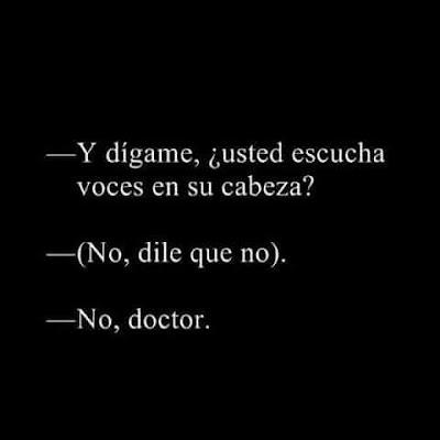 Y dígame, usted escucha voces en su cabeza?, (no, dile que no), no doctor
