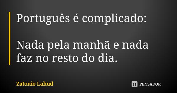 Português é complicado: Nada pela manhã e nada faz no resto do dia.