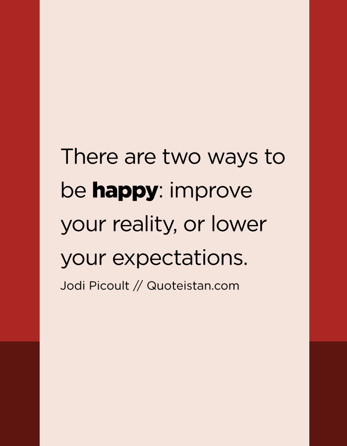There are two ways to be happy improve your reality, or lower your expectations.