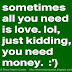 Sometimes all you need is love. Lol, just kidding, you need money. :').