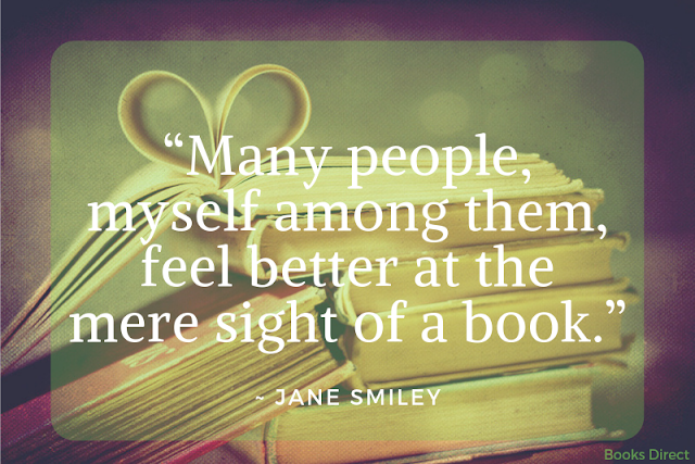 """Many people,  myself among them,  feel better at the mere  sight of a book.""  ~ Jane Smiley"