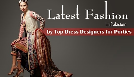 Latest Fashion in Pakistan by Top Dress Designers | Fashion Trends