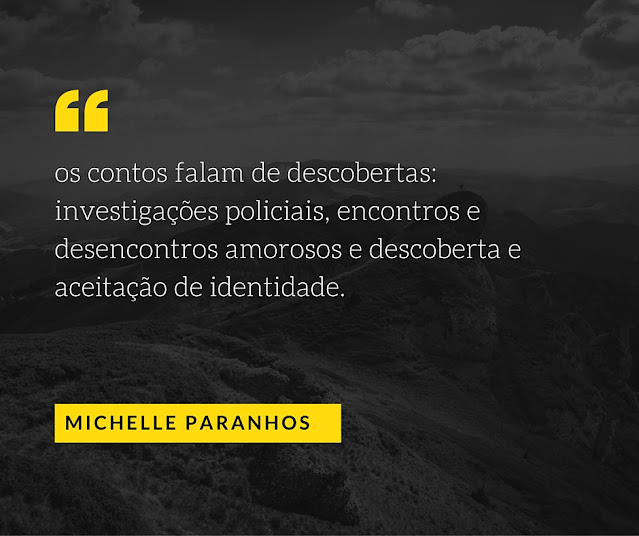 """""""Os contos falam de descobertas, investigações policiais, encontros e desencontros amorosos, descoberta e aceitação de identidade"""" - Michelle Paranhos"""