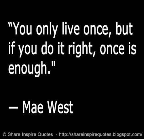 You Get Life Once Quotes: You Only Live Once, But If You Do It Right, Once Is Enough