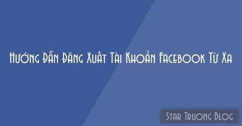 Hướng dẫn đăng xuất tài khoản Facebook từ xa