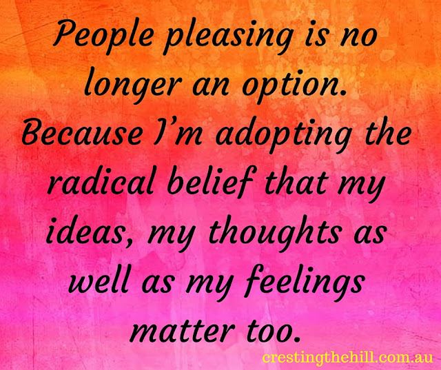 People pleasing is no longer an option. Because I'm adopting the radical belief that my ideas, my thoughts as well as my feelings matter too.
