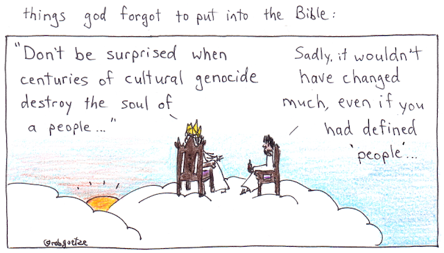 "caption: things god forgot to put into the bible. Picture of clouds with god sitting on throne, jesus on a chair beside him. God suggests that he forgot to put in: ""Don't be surprised when centuries of cultural genocide destroy the soul of a people."" Jesus replies, ""Sadly, it wouldn't have changed much, even if you had defined 'people'"". Concept and drawing by rob goetze"