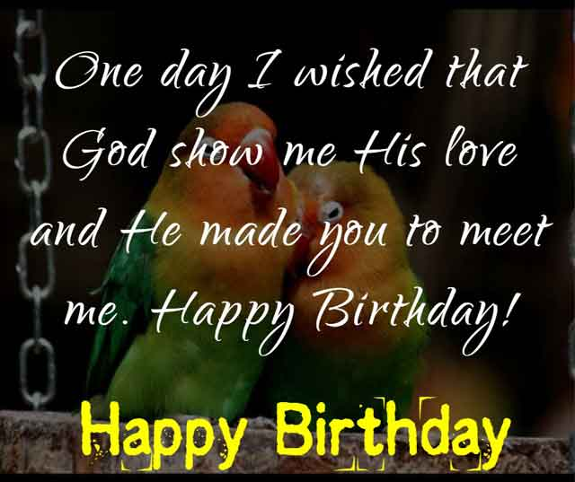 One day I wished that God show me His love and He made you to meet me. Happy Birthday!