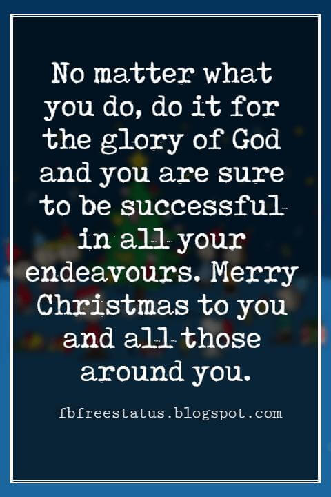 Christmas Blessings, No matter what you do, do it for the glory of God and you are sure to be successful in all your endeavours. Merry Christmas to you and all those around you.