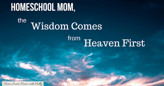 Homeschool Mom, the Wisdom Comes from Heaven First