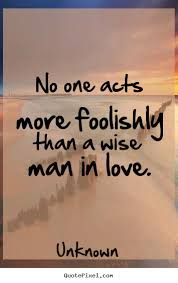 Man In Love Quotes: no one acts more foolishly than a wise man in love.