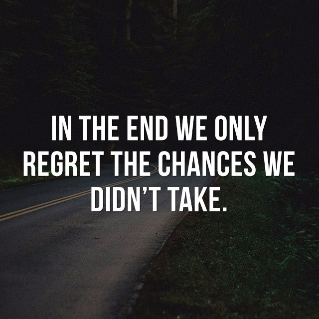 In the end we only regret the chances we didn't take. - Motivational Sayings