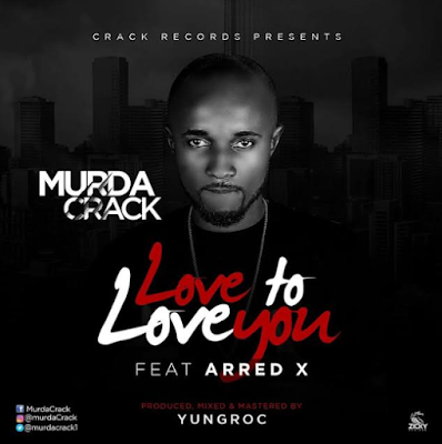 Music: Murda Crack – Love To Love You ft ArredXL | @MurdaCrack1
