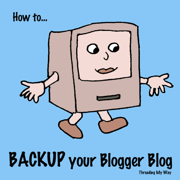 How to BACKUP your Blogger Blog ~ Threading My Way