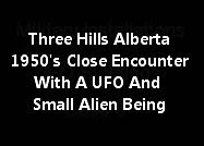 Three Hills Alberta Canada 1950's Close Encounter With A UFO And Small Alien Being