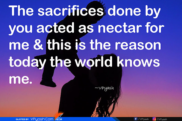 The sacrifices done by you acted as nectar for me & this is the reason today the world knows me Love quotes