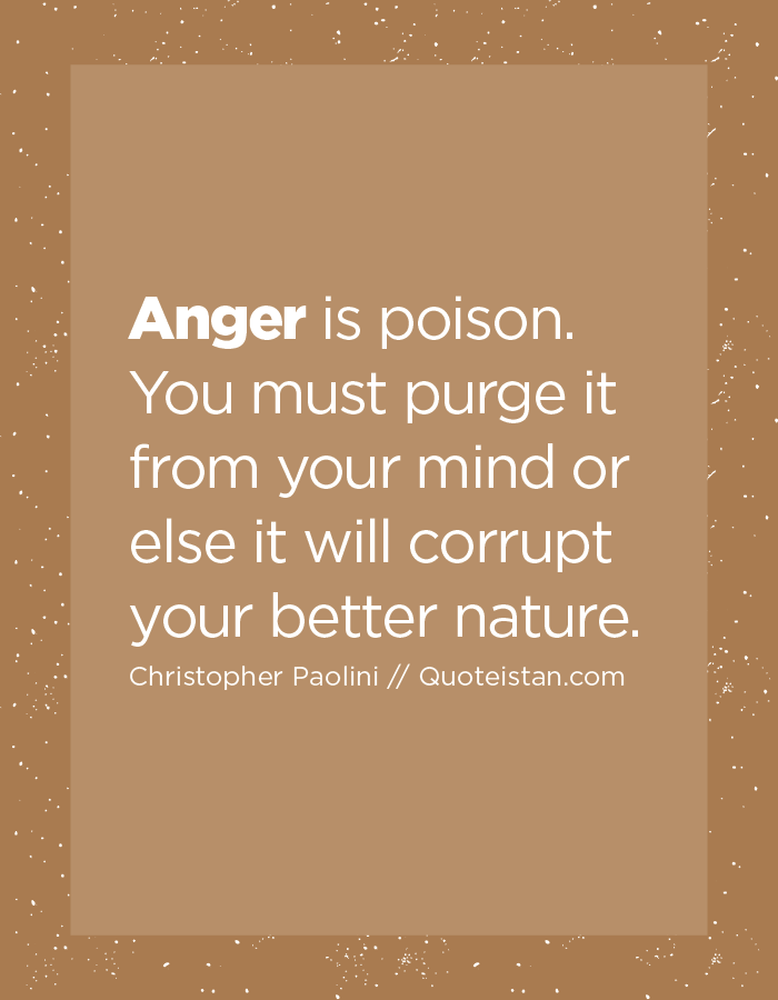 Anger is poison. You must purge it from your mind or else it will corrupt your better nature.