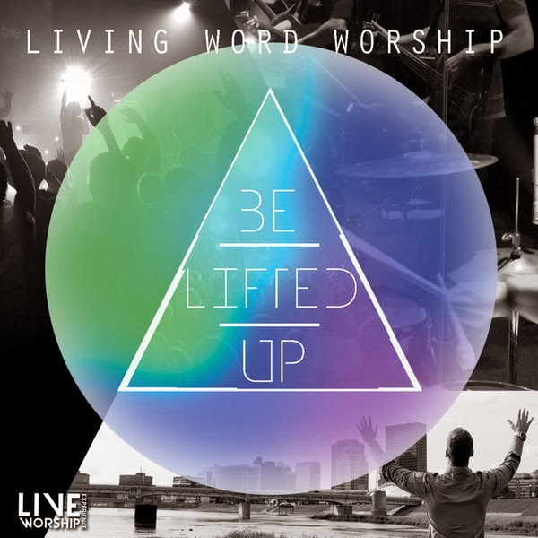 Living Word Worship - Be Lifted Up (Live) (2014) English Christian Album Download