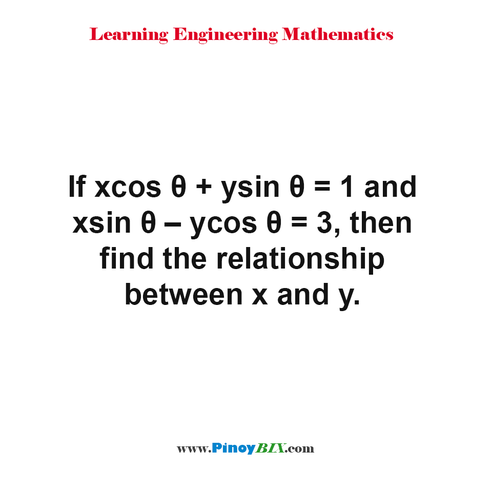 If xcos θ + ysin θ = 1 and xsin θ – ycos θ = 3, then find the relationship between x and y.