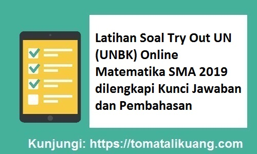 Latihan Soal Try Out UN (UNBK) Online Matematika SMA 2019 dilengkapi Kunci Jawaban dan Pembahasan, tomatalikuang.com