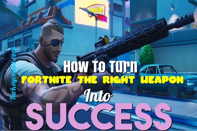 How to turn fortnite the right weapon into success
