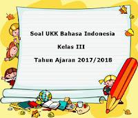 Soal UKK / UAS Bahasa Indonesia Kelas 3 Semester 2 Terbaru Tahun Ajaran 2017/2018