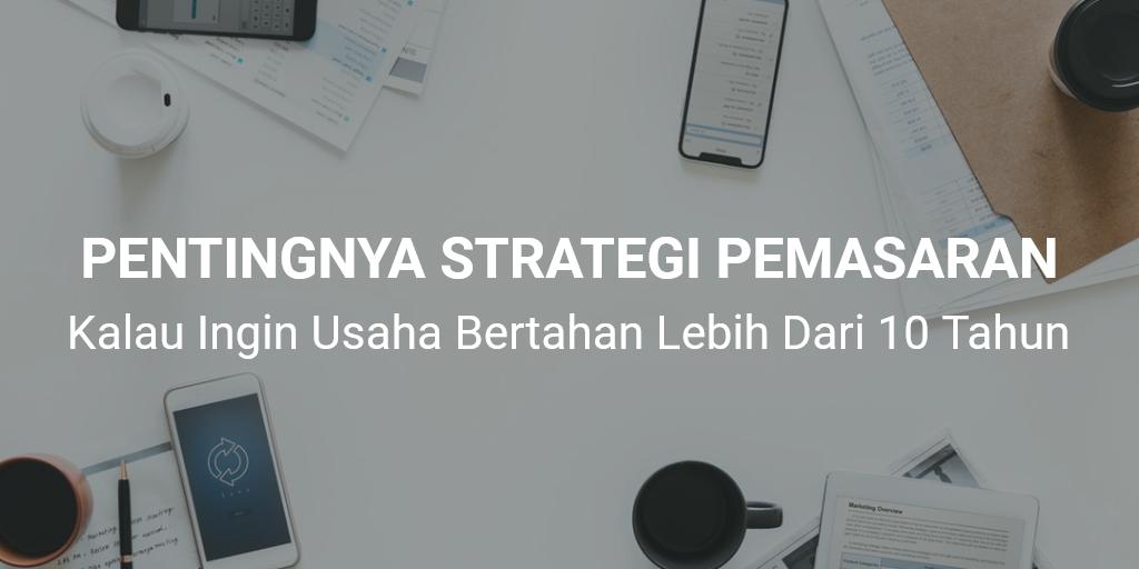 Pahami Pentingnya Strategi Pemasaran, Kalau Ingin Usaha Bertahan Lebih Dari 10 Tahun
