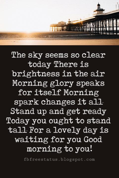 Sweet Good Morning Messages, The sky seems so clear today There is brightness in the air Morning glory speaks for itself Morning spark changes it all Stand up and get ready Today you ought to stand tall For a lovely day is waiting for you Good morning to you!