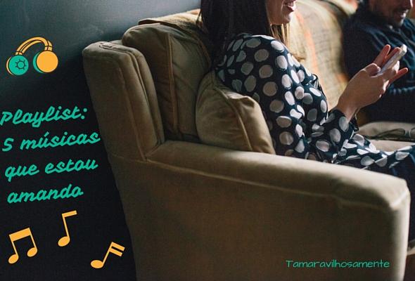 Playlist 5 músicas que estou amando blogagem coletiva Tamaravilhosamente