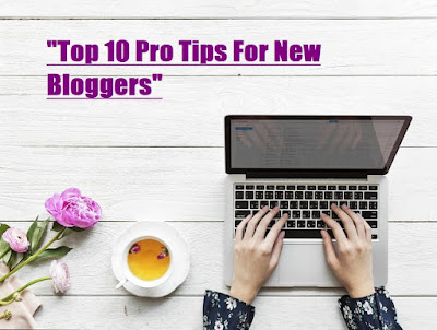 Top 10 Pro Tips For New  Bloggers