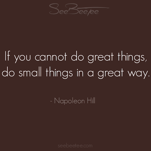 If you cannot do great things, do small things in a great way. - Napolean Hill
