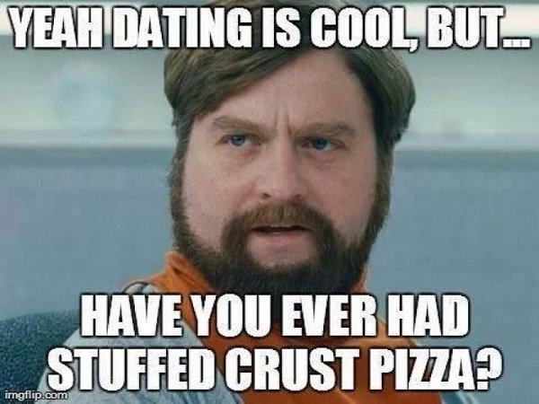 Yeah dating is cool, but have you ever had stuffed crust pizza?